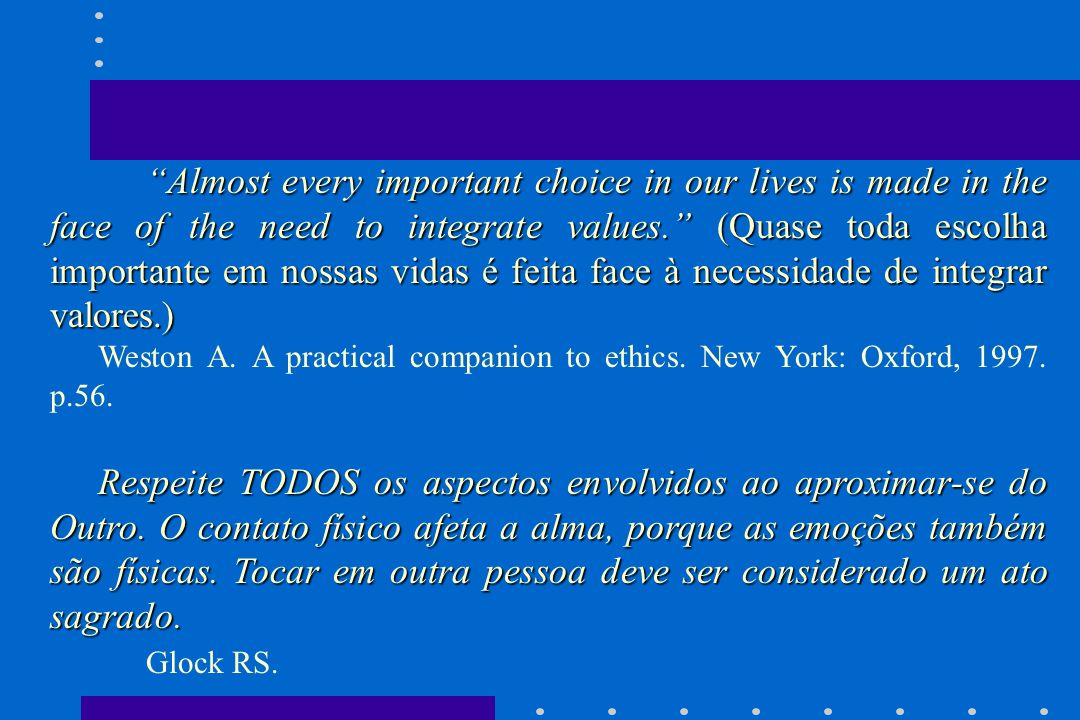 Almost every important choice in our lives is made in the face of the need to integrate values. (Quase toda escolha importante em nossas vidas é feita