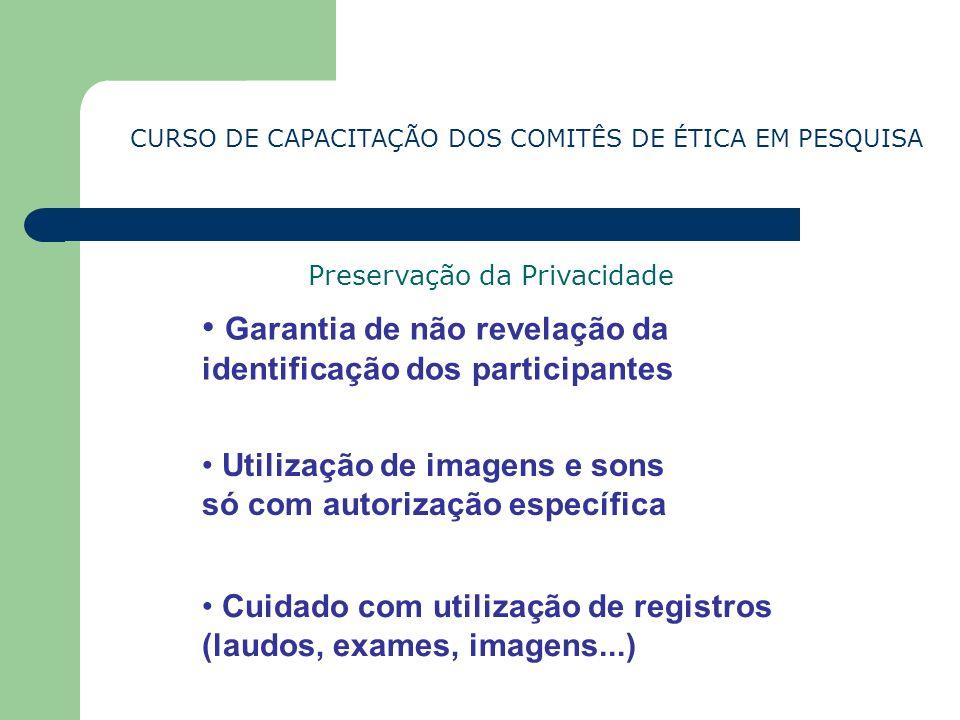 CURSO DE CAPACITAÇÃO DOS COMITÊS DE ÉTICA EM PESQUISA Preservação da Privacidade Garantia de não revelação da identificação dos participantes Utilizaç
