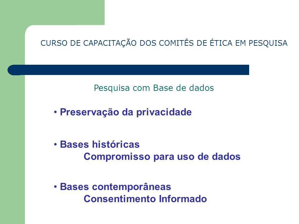 CURSO DE CAPACITAÇÃO DOS COMITÊS DE ÉTICA EM PESQUISA Pesquisa com Base de dados Bases históricas Compromisso para uso de dados Preservação da privaci