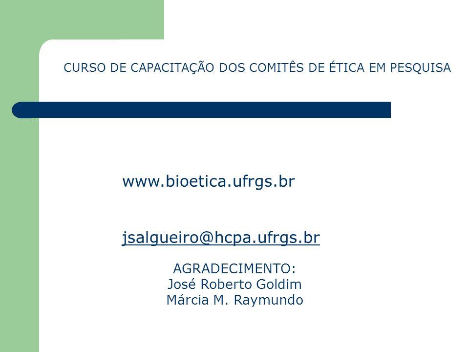 CURSO DE CAPACITAÇÃO DOS COMITÊS DE ÉTICA EM PESQUISA www.bioetica.ufrgs.br jsalgueiro@hcpa.ufrgs.br AGRADECIMENTO: José Roberto Goldim Márcia M. Raym