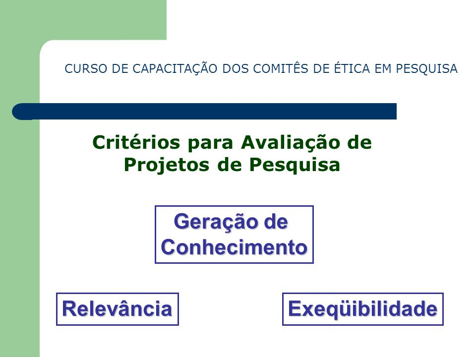 CURSO DE CAPACITAÇÃO DOS COMITÊS DE ÉTICA EM PESQUISA Critérios para Avaliação de Projetos de Pesquisa Geração de Conhecimento RelevânciaExeqüibilidad