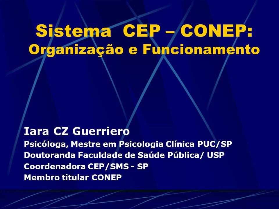 Sistema CEP – CONEP: Organização e Funcionamento Iara CZ Guerriero Psicóloga, Mestre em Psicologia Clínica PUC/SP Doutoranda Faculdade de Saúde Pública/ USP Coordenadora CEP/SMS - SP Membro titular CONEP