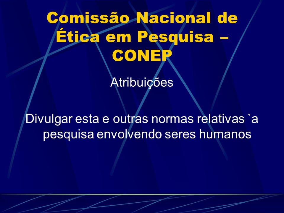 Comissão Nacional de Ética em Pesquisa – CONEP Atribuições Divulgar esta e outras normas relativas `a pesquisa envolvendo seres humanos
