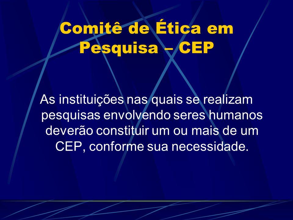 Comitê de Ética em Pesquisa – CEP As instituições nas quais se realizam pesquisas envolvendo seres humanos deverão constituir um ou mais de um CEP, conforme sua necessidade.