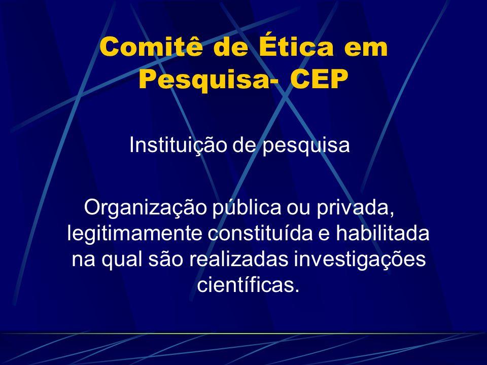 Comitê de Ética em Pesquisa- CEP Instituição de pesquisa Organização pública ou privada, legitimamente constituída e habilitada na qual são realizadas investigações científicas.