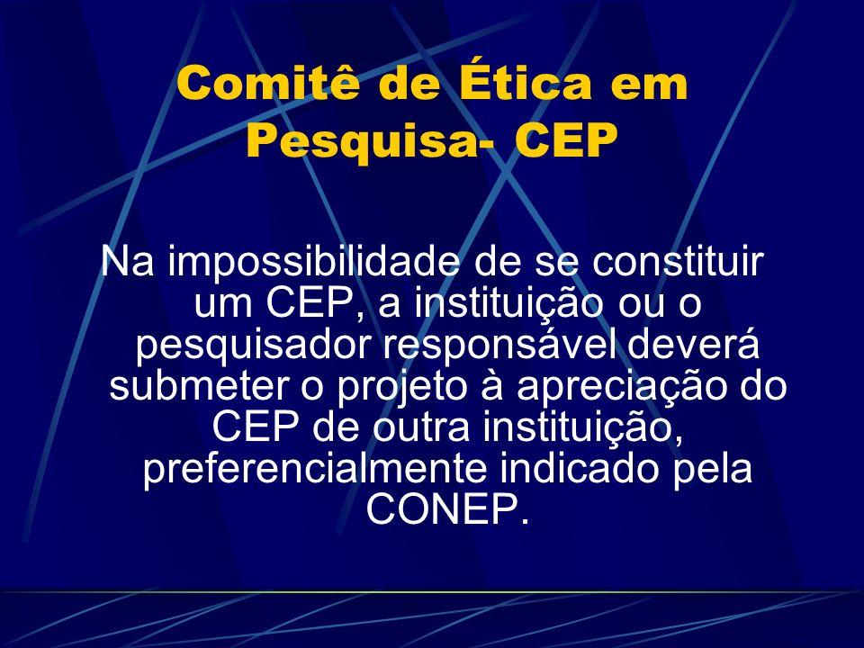 Comitê de Ética em Pesquisa- CEP Na impossibilidade de se constituir um CEP, a instituição ou o pesquisador responsável deverá submeter o projeto à apreciação do CEP de outra instituição, preferencialmente indicado pela CONEP.