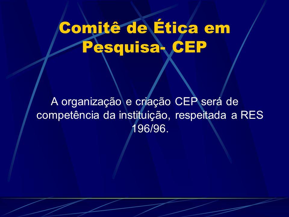 Comitê de Ética em Pesquisa- CEP A organização e criação CEP será de competência da instituição, respeitada a RES 196/96.