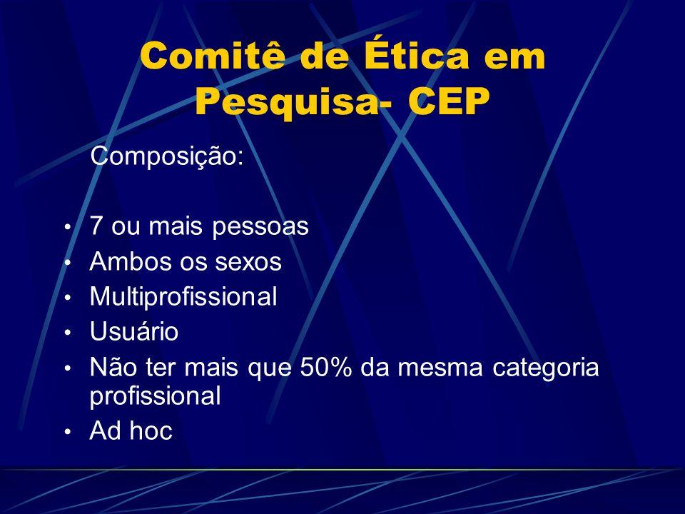 Comitê de Ética em Pesquisa- CEP Composição: 7 ou mais pessoas Ambos os sexos Multiprofissional Usuário Não ter mais que 50% da mesma categoria profissional Ad hoc