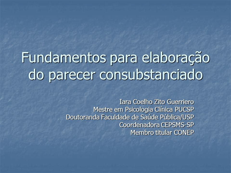 Fundamentos para elaboração do parecer consubstanciado Iara Coelho Zito Guerriero Mestre em Psicologia Clínica PUCSP Doutoranda Faculdade de Saúde Púb