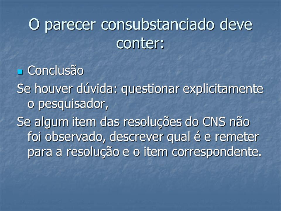 O parecer consubstanciado deve conter: Conclusão Conclusão Se houver dúvida: questionar explicitamente o pesquisador, Se algum item das resoluções do