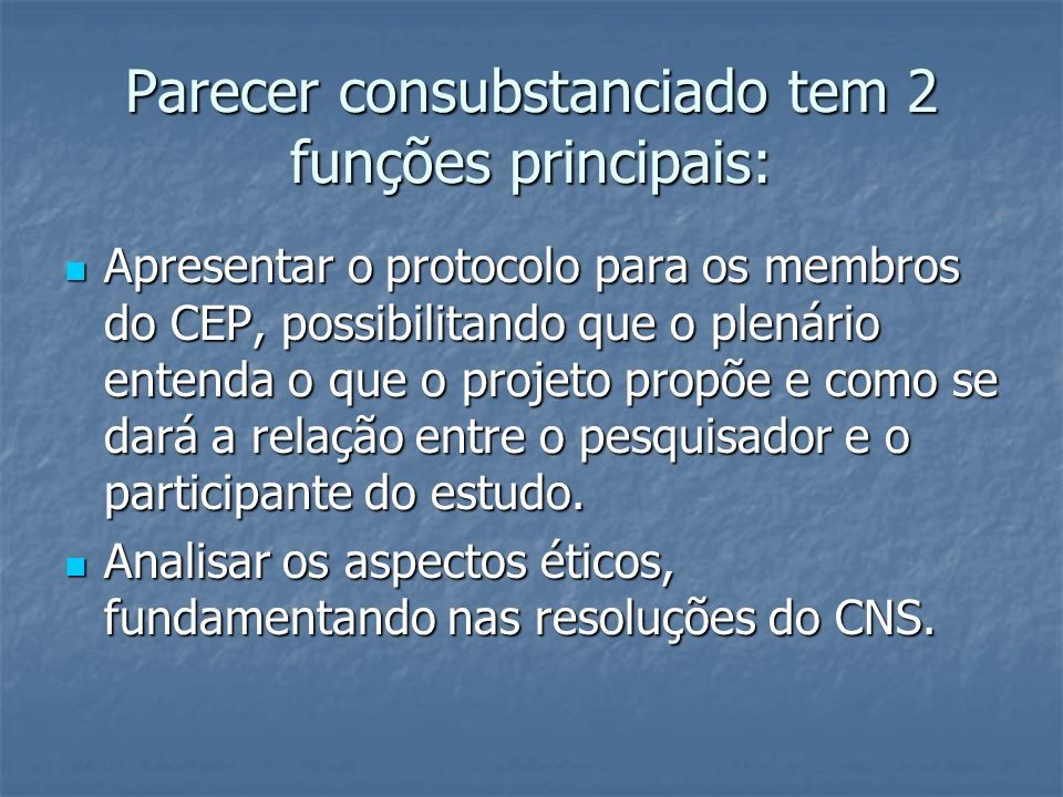 Parecer consubstanciado tem 2 funções principais: Apresentar o protocolo para os membros do CEP, possibilitando que o plenário entenda o que o projeto