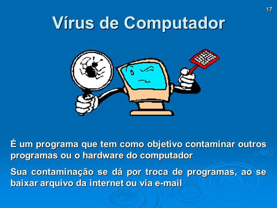 17 Vírus de Computador É um programa que tem como objetivo contaminar outros programas ou o hardware do computador Sua contaminação se dá por troca de