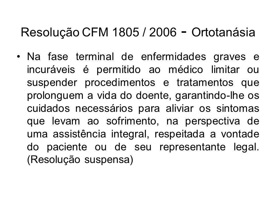 Resolução CFM 1805 / 2006 - Ortotanásia Na fase terminal de enfermidades graves e incuráveis é permitido ao médico limitar ou suspender procedimentos