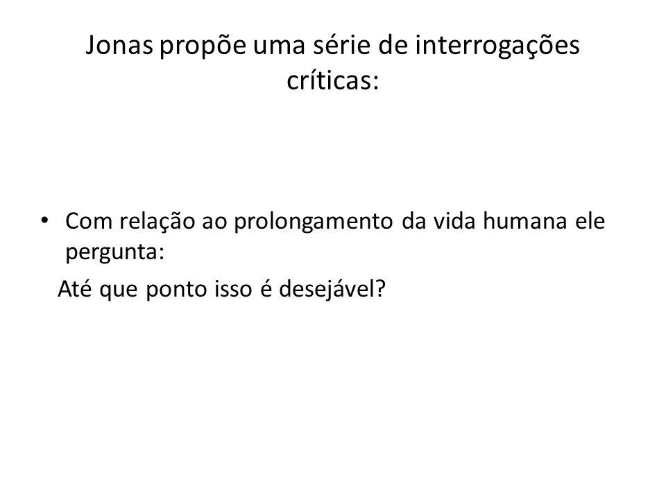 Jonas propõe uma série de interrogações críticas: Com relação ao prolongamento da vida humana ele pergunta: Até que ponto isso é desejável?