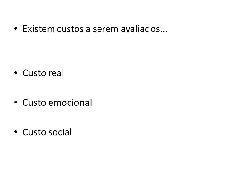Existem custos a serem avaliados... Custo real Custo emocional Custo social