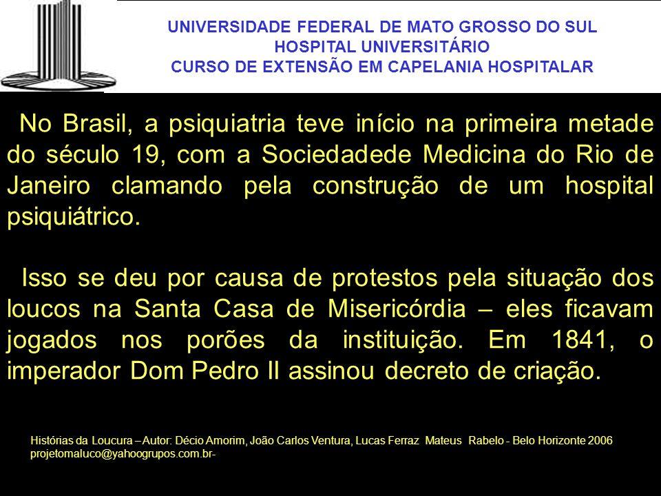 UNIVERSIDADE FEDERAL DE MATO GROSSO DO SUL HOSPITAL UNIVERSITÁRIO CURSO DE EXTENSÃO EM CAPELANIA HOSPITALAR UFMS No Brasil, a psiquiatria teve início
