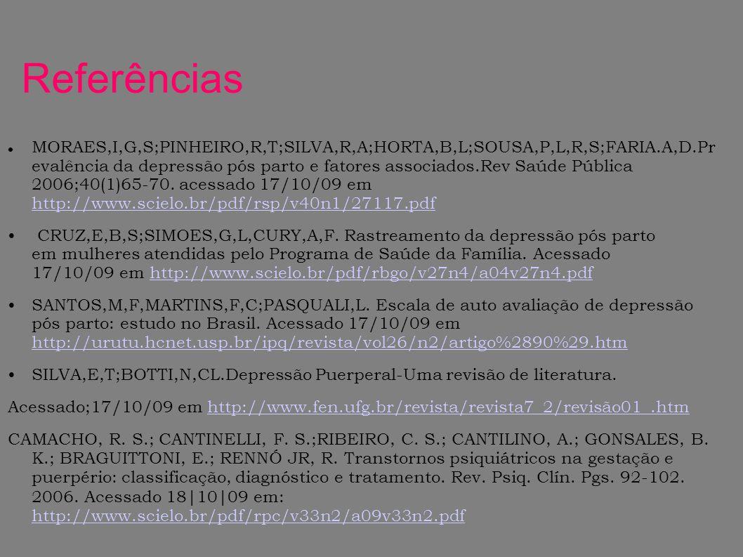 Referências MORAES,I,G,S;PINHEIRO,R,T;SILVA,R,A;HORTA,B,L;SOUSA,P,L,R,S;FARIA.A,D.Pr evalência da depressão pós parto e fatores associados.Rev Saúde P