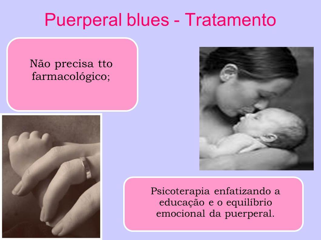 Puerperal blues - Tratamento Não precisa tto farmacológico ; Psicoterapia enfatizando a educação e o equilíbrio emocional da puerperal.
