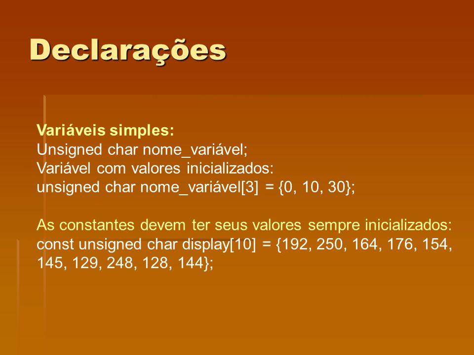 Declarações Variáveis simples: Unsigned char nome_variável; Variável com valores inicializados: unsigned char nome_variável[3] = {0, 10, 30}; As const