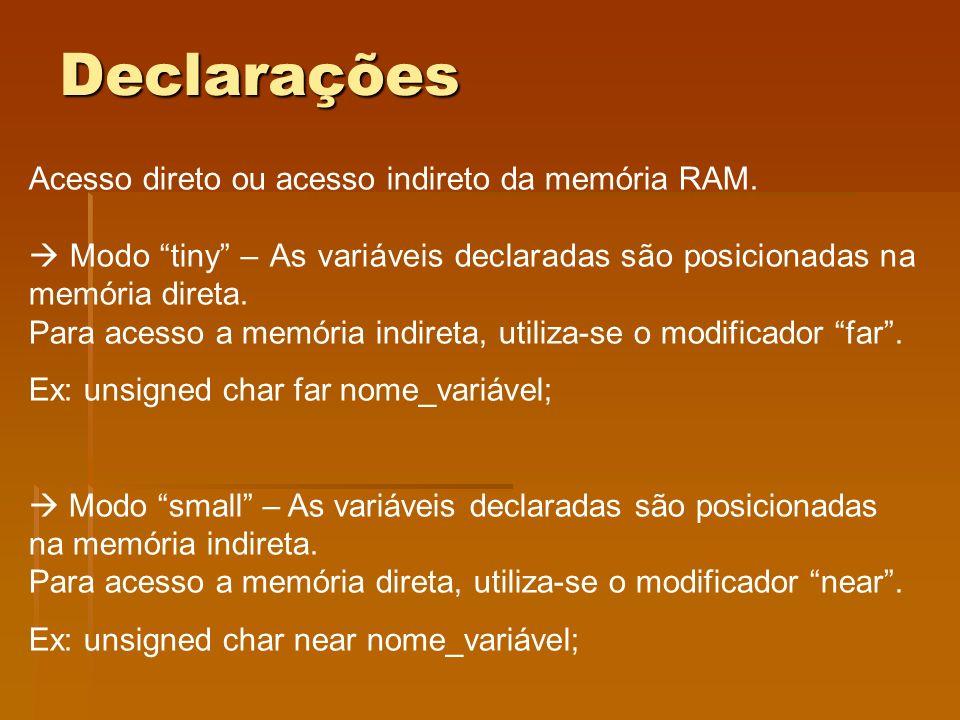 Declarações Acesso direto ou acesso indireto da memória RAM. Modo tiny – As variáveis declaradas são posicionadas na memória direta. Para acesso a mem