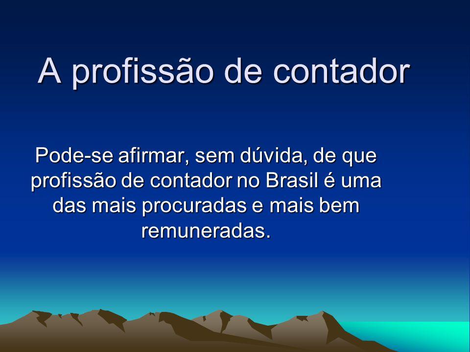 A profissão de contador Pode-se afirmar, sem dúvida, de que profissão de contador no Brasil é uma das mais procuradas e mais bem remuneradas.