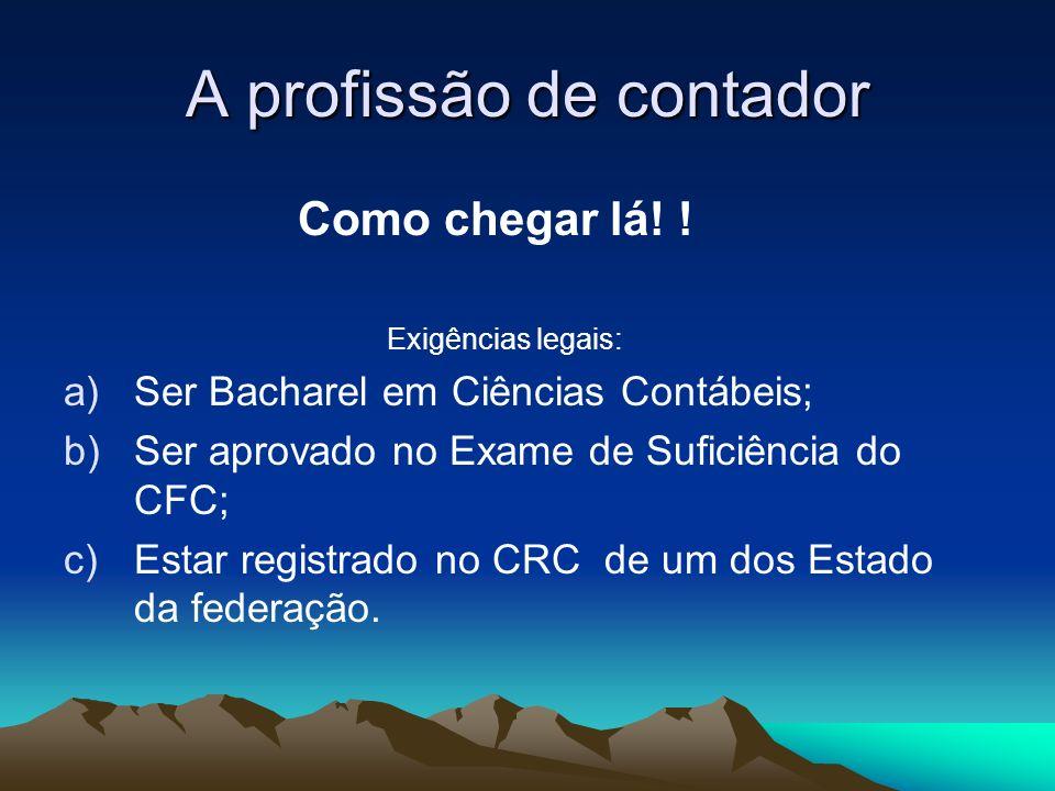 A profissão de contador Como chegar lá! ! Exigências legais: a)Ser Bacharel em Ciências Contábeis; b)Ser aprovado no Exame de Suficiência do CFC; c)Es