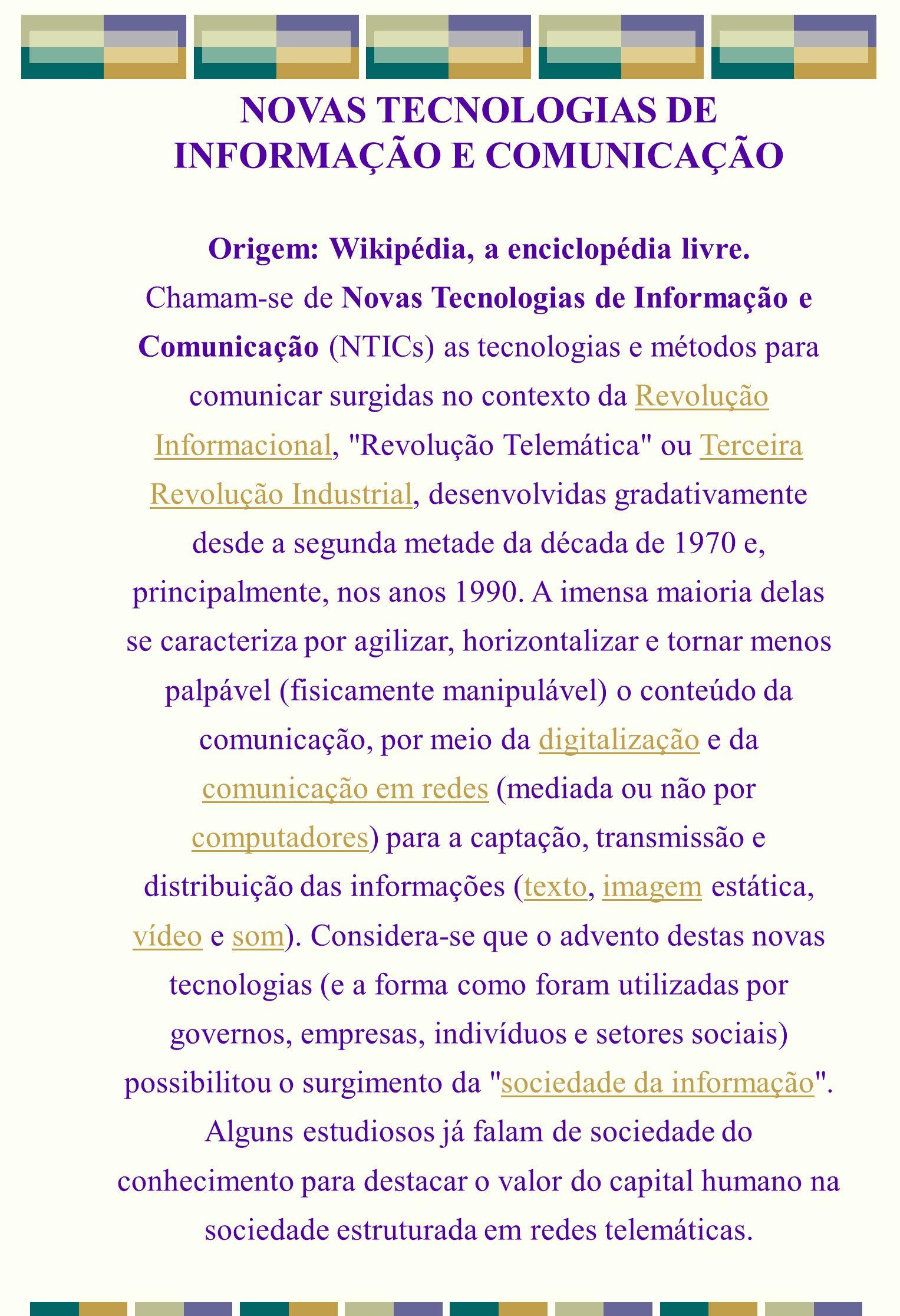 NOVAS TECNOLOGIAS DE INFORMAÇÃO E COMUNICAÇÃO Origem: Wikipédia, a enciclopédia livre. Chamam-se de Novas Tecnologias de Informação e Comunicação (NTI