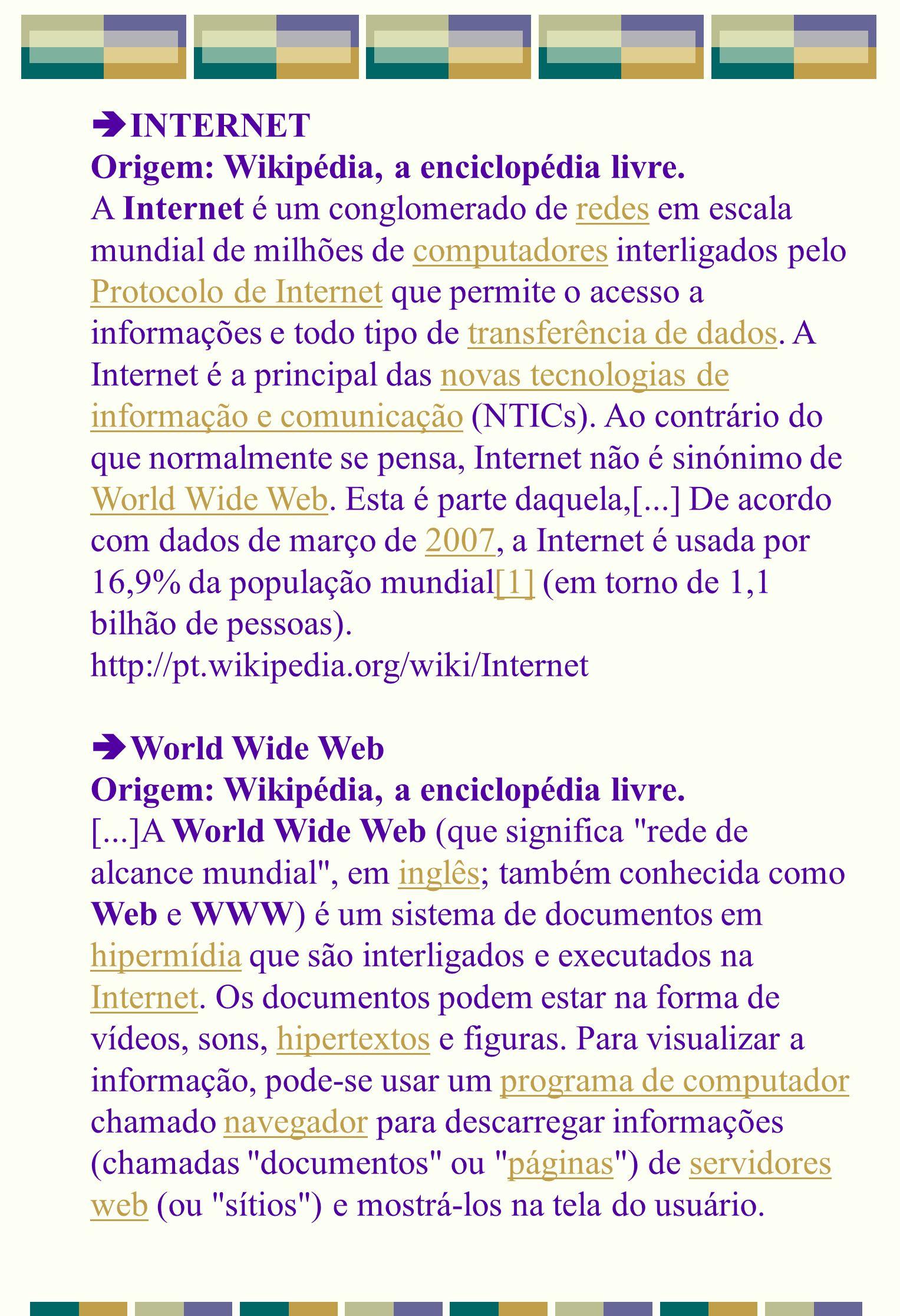 INTERNET Origem: Wikipédia, a enciclopédia livre. A Internet é um conglomerado de redes em escala mundial de milhões de computadores interligados pelo
