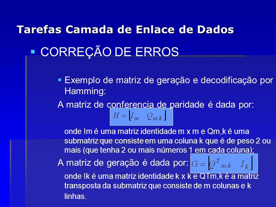 Tarefas Camada de Enlace de Dados CORREÇÃO DE ERROS Exemplo de matriz de geração e decodificação por Hamming: A matriz de conferencia de paridade é da