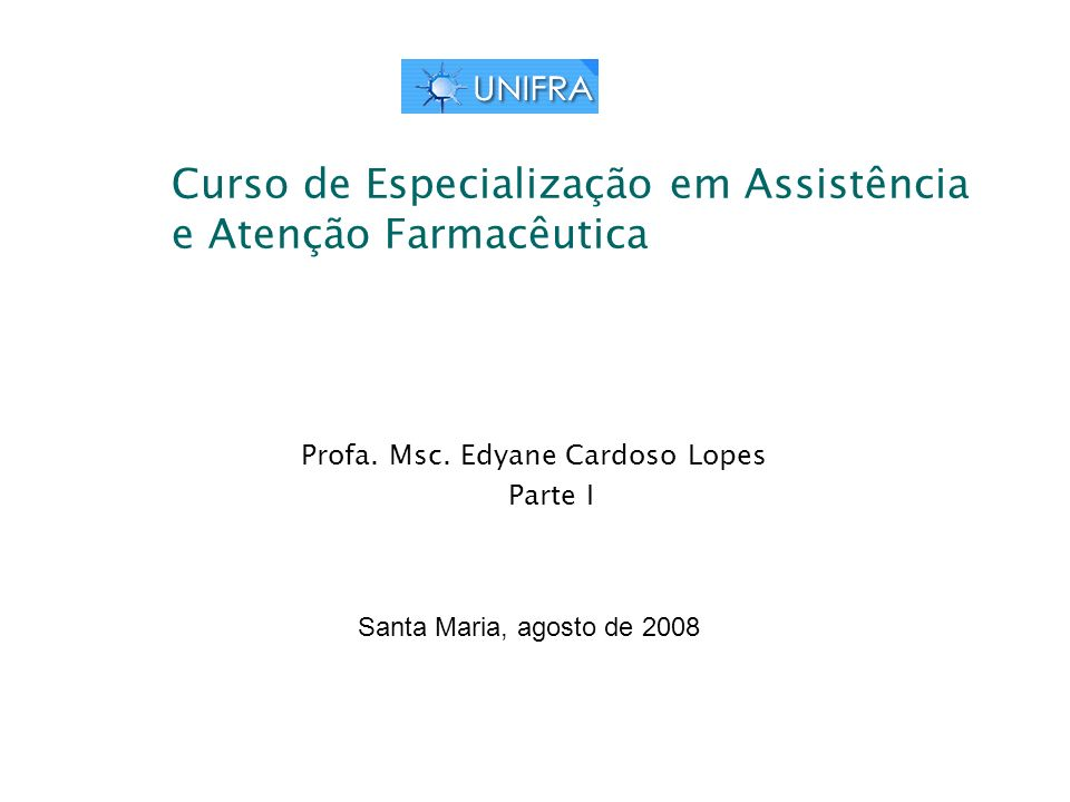 Curso de Especialização em Assistência e Atenção Farmacêutica Profa. Msc. Edyane Cardoso Lopes Parte I Santa Maria, agosto de 2008