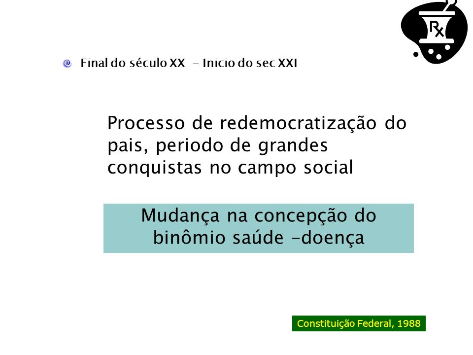 Final do século XX - Inicio do sec XXI Processo de redemocratização do pais, periodo de grandes conquistas no campo social Constituição Federal, 1988