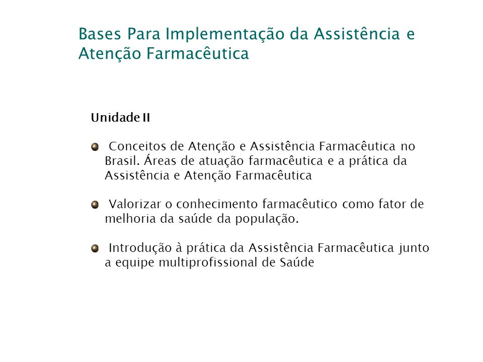 Bases Para Implementação da Assistência e Atenção Farmacêutica Unidade II Conceitos de Atenção e Assistência Farmacêutica no Brasil. Áreas de atuação