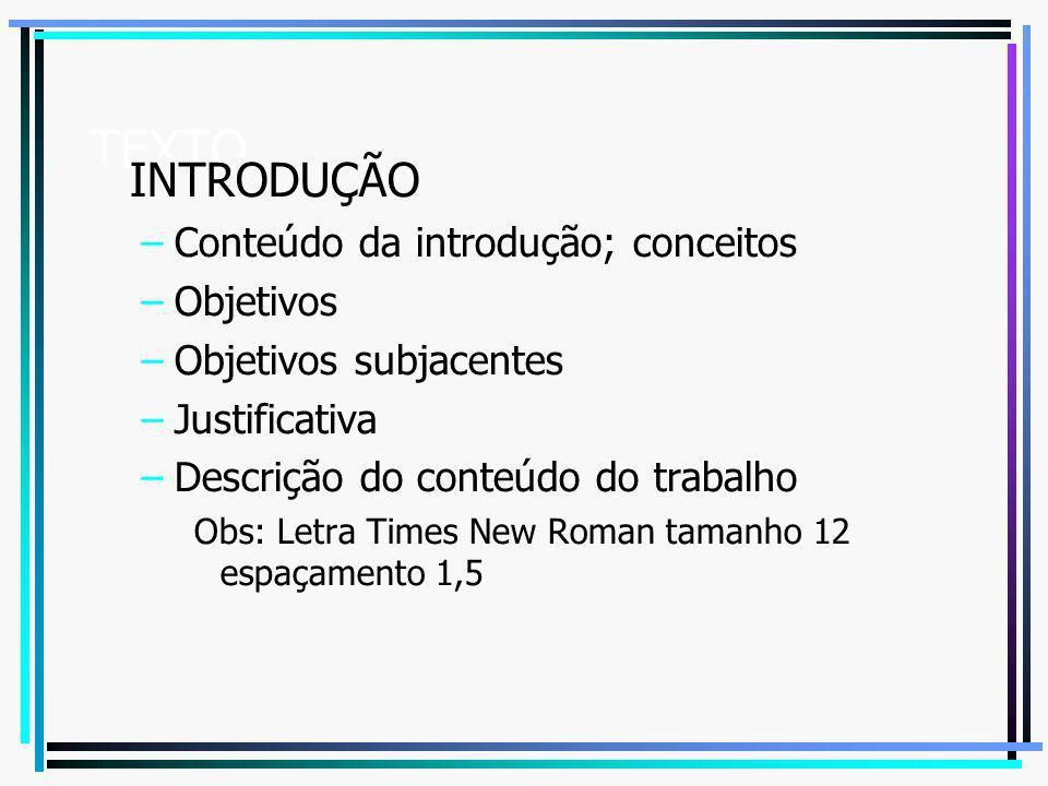 TEXTO 1 INTRODUÇÃO –Conteúdo da introdução; conceitos –Objetivos –Objetivos subjacentes –Justificativa –Descrição do conteúdo do trabalho Obs: Letra T