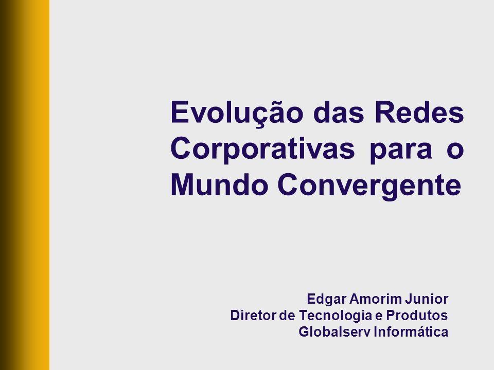 Evolução das Redes Corporativas para o Mundo Convergente Edgar Amorim Junior Diretor de Tecnologia e Produtos Globalserv Informática