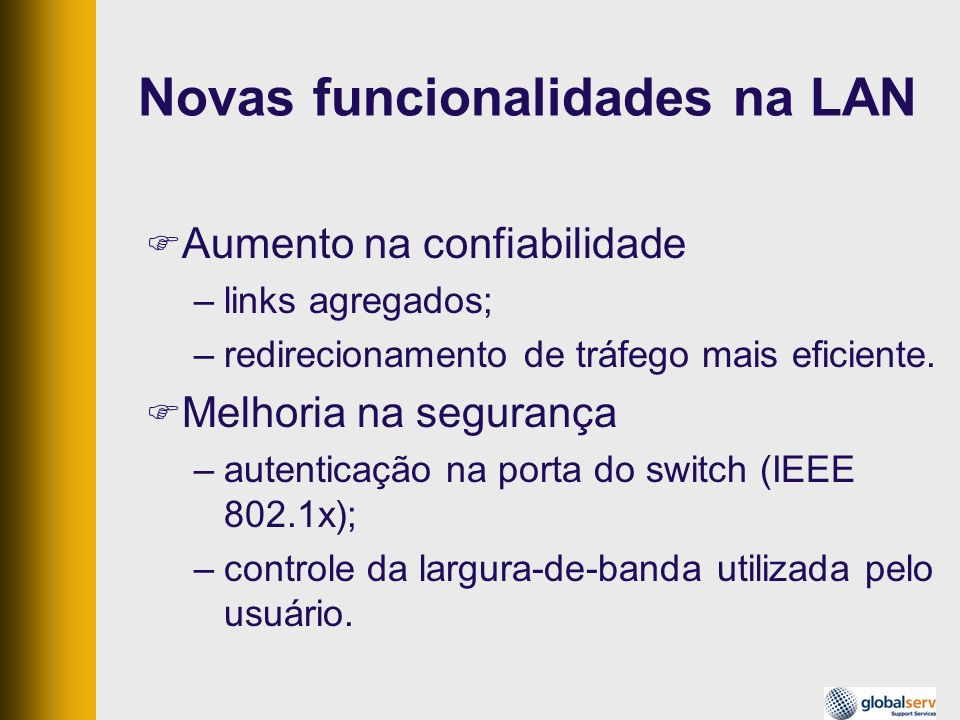 Novas funcionalidades na LAN Aumento na confiabilidade –links agregados; –redirecionamento de tráfego mais eficiente. Melhoria na segurança –autentica
