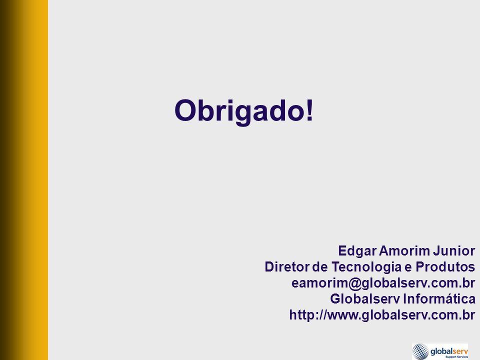 Obrigado! Edgar Amorim Junior Diretor de Tecnologia e Produtos eamorim@globalserv.com.br Globalserv Informática http://www.globalserv.com.br