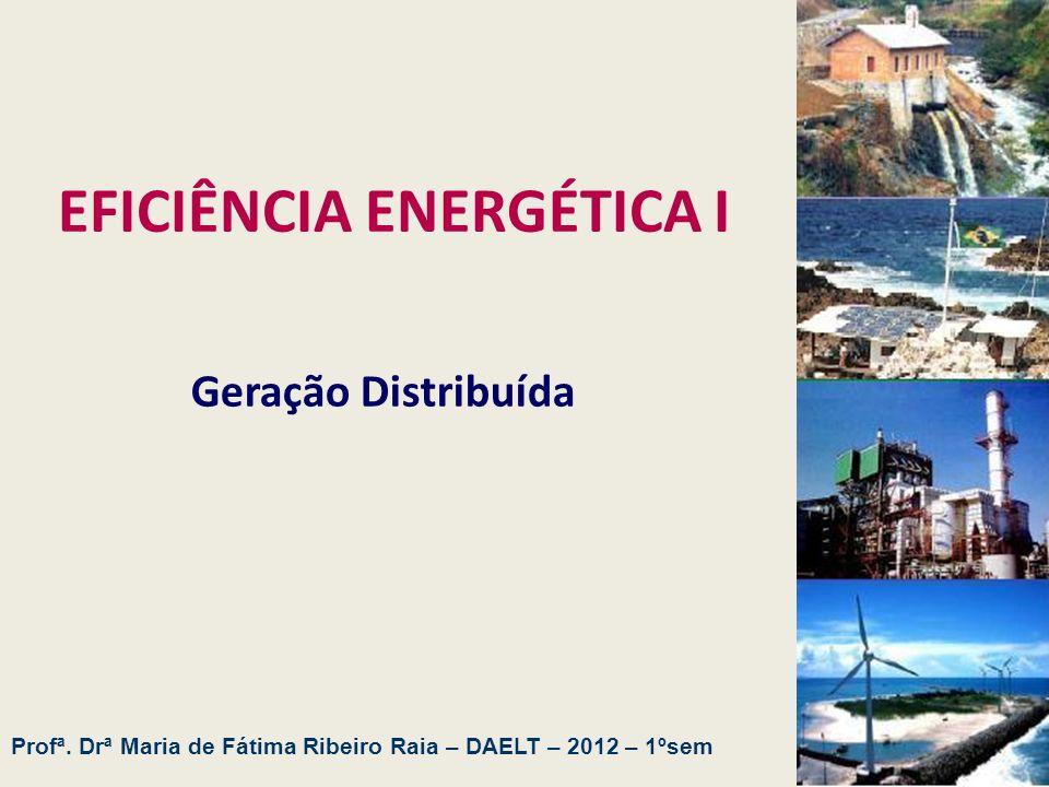 EFICIÊNCIA ENERGÉTICA I Geração Distribuída Profª. Drª Maria de Fátima Ribeiro Raia – DAELT – 2012 – 1ºsem