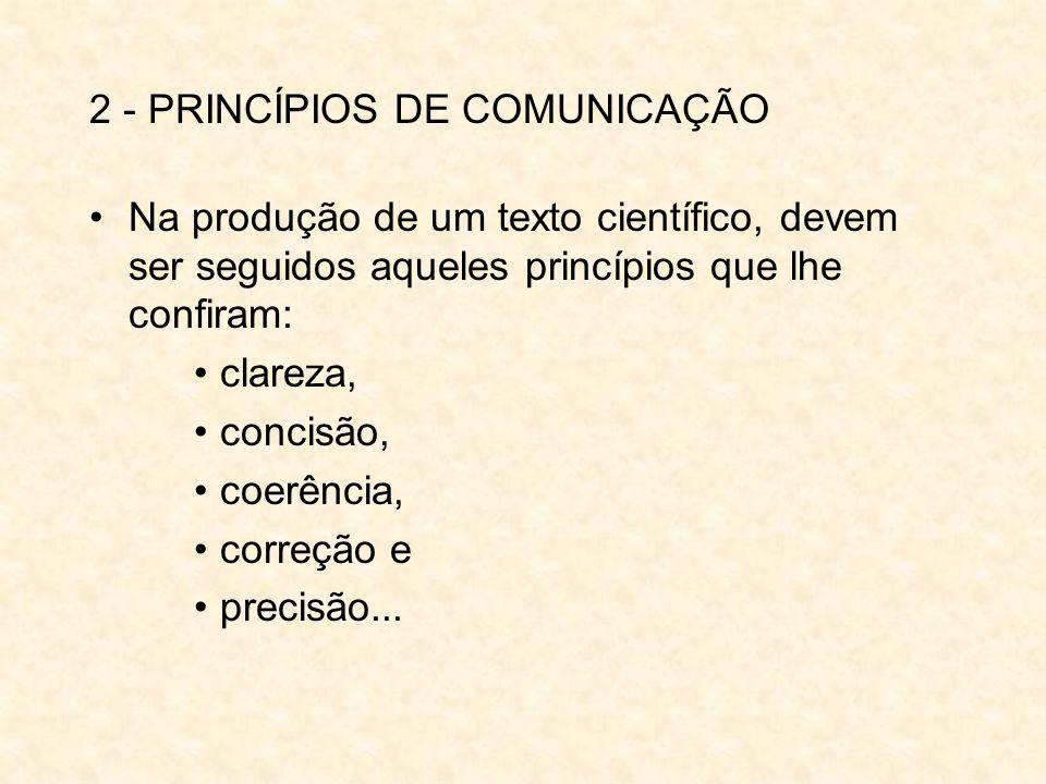 2 - PRINCÍPIOS DE COMUNICAÇÃO Na produção de um texto científico, devem ser seguidos aqueles princípios que lhe confiram: clareza, concisão, coerência