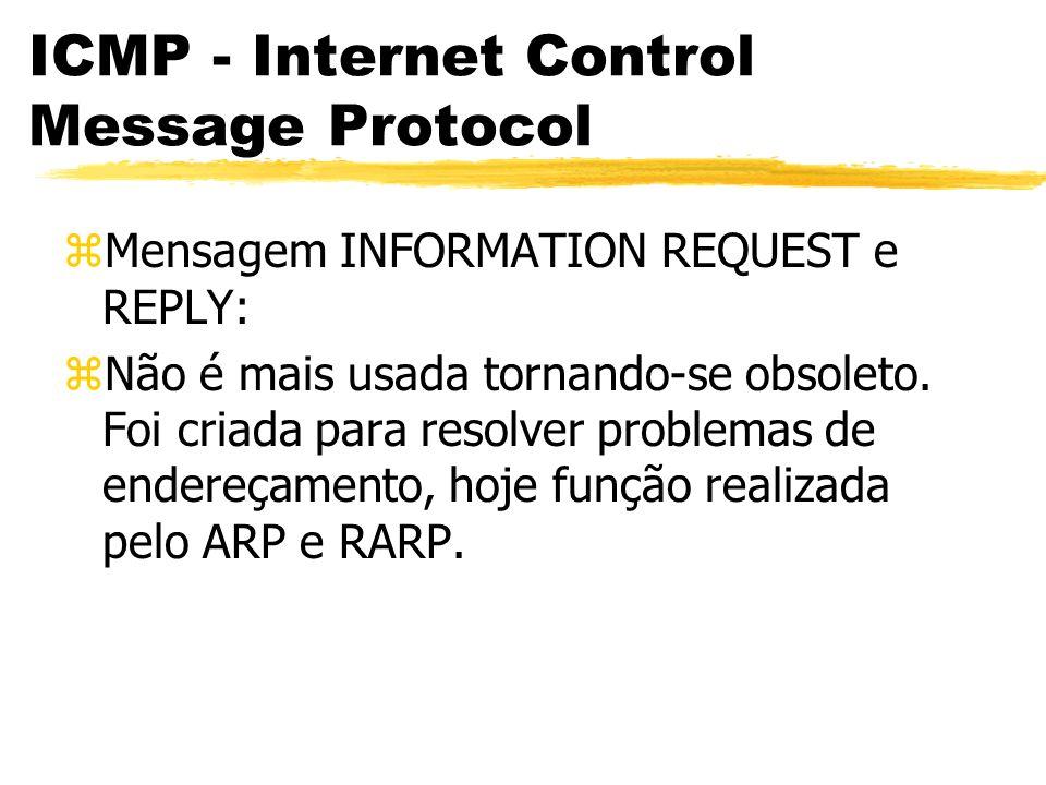 ICMP - Internet Control Message Protocol zMensagem INFORMATION REQUEST e REPLY: zNão é mais usada tornando-se obsoleto.