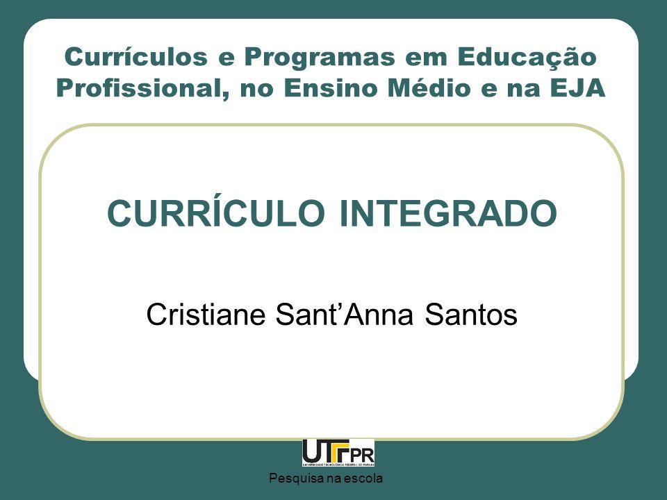 Pesquisa na escola Currículos e Programas em Educação Profissional, no Ensino Médio e na EJA CURRÍCULO INTEGRADO Cristiane SantAnna Santos