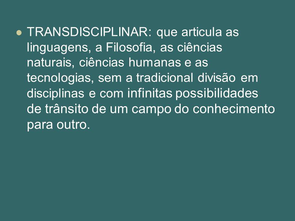 TRANSDISCIPLINAR: que articula as linguagens, a Filosofia, as ciências naturais, ciências humanas e as tecnologias, sem a tradicional divisão em disci
