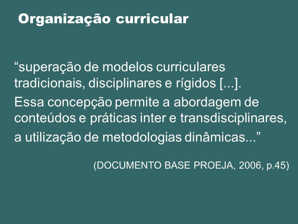 Organização curricular superação de modelos curriculares tradicionais, disciplinares e rígidos [...]. Essa concepção permite a abordagem de conteúdos