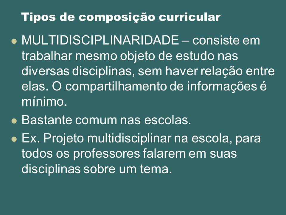 Tipos de composição curricular MULTIDISCIPLINARIDADE – consiste em trabalhar mesmo objeto de estudo nas diversas disciplinas, sem haver relação entre