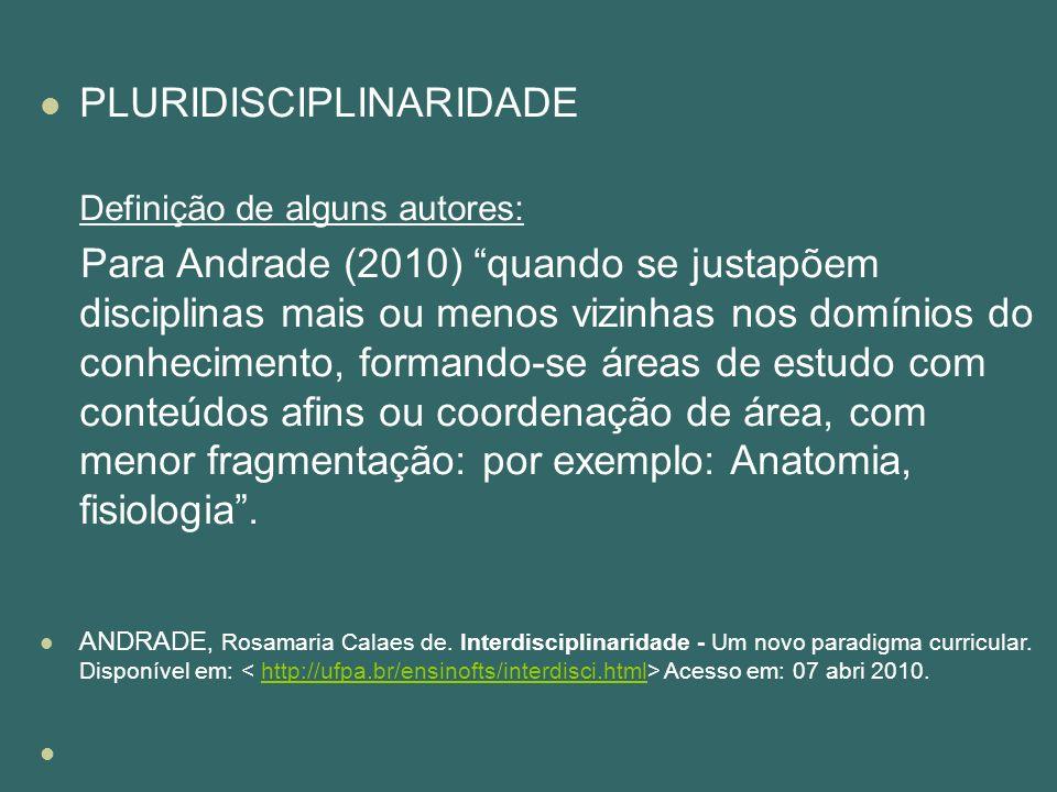 PLURIDISCIPLINARIDADE Definição de alguns autores: Para Andrade (2010) quando se justapõem disciplinas mais ou menos vizinhas nos domínios do conhecim