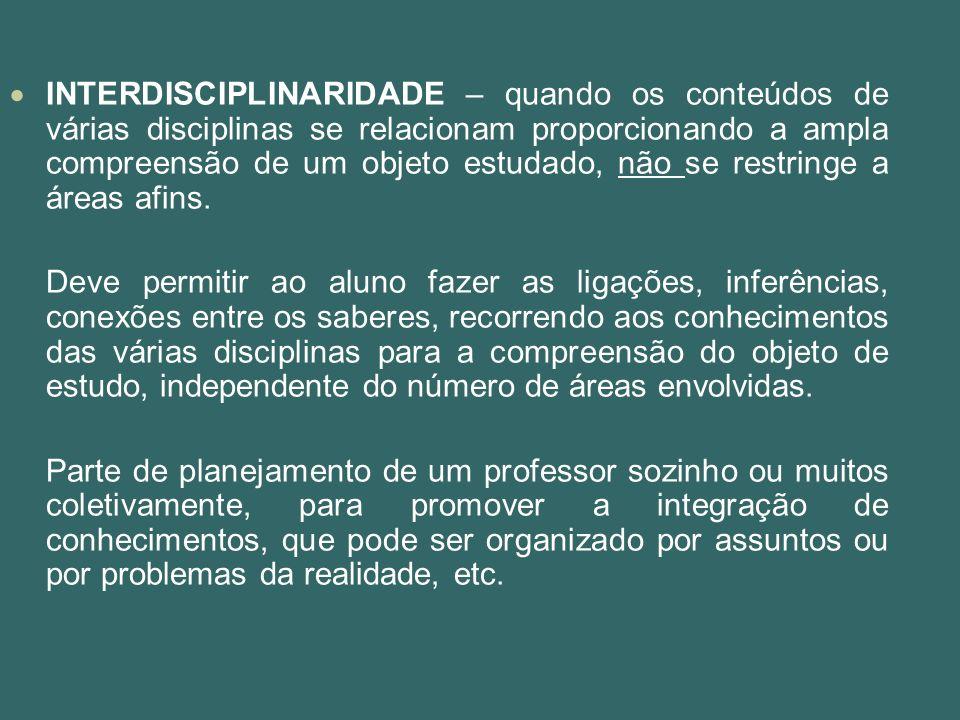 INTERDISCIPLINARIDADE – quando os conteúdos de várias disciplinas se relacionam proporcionando a ampla compreensão de um objeto estudado, não se restr