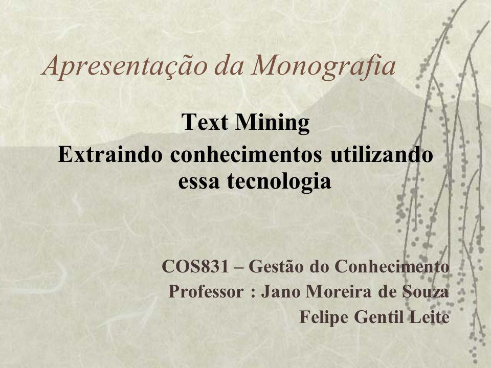 Apresentação da Monografia Text Mining Extraindo conhecimentos utilizando essa tecnologia COS831 – Gestão do Conhecimento Professor : Jano Moreira de