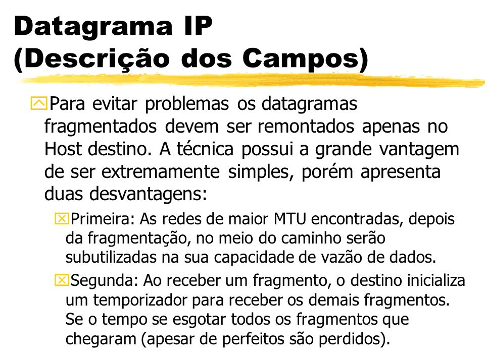 Datagrama IP (Descrição dos Campos) yPara evitar problemas os datagramas fragmentados devem ser remontados apenas no Host destino. A técnica possui a