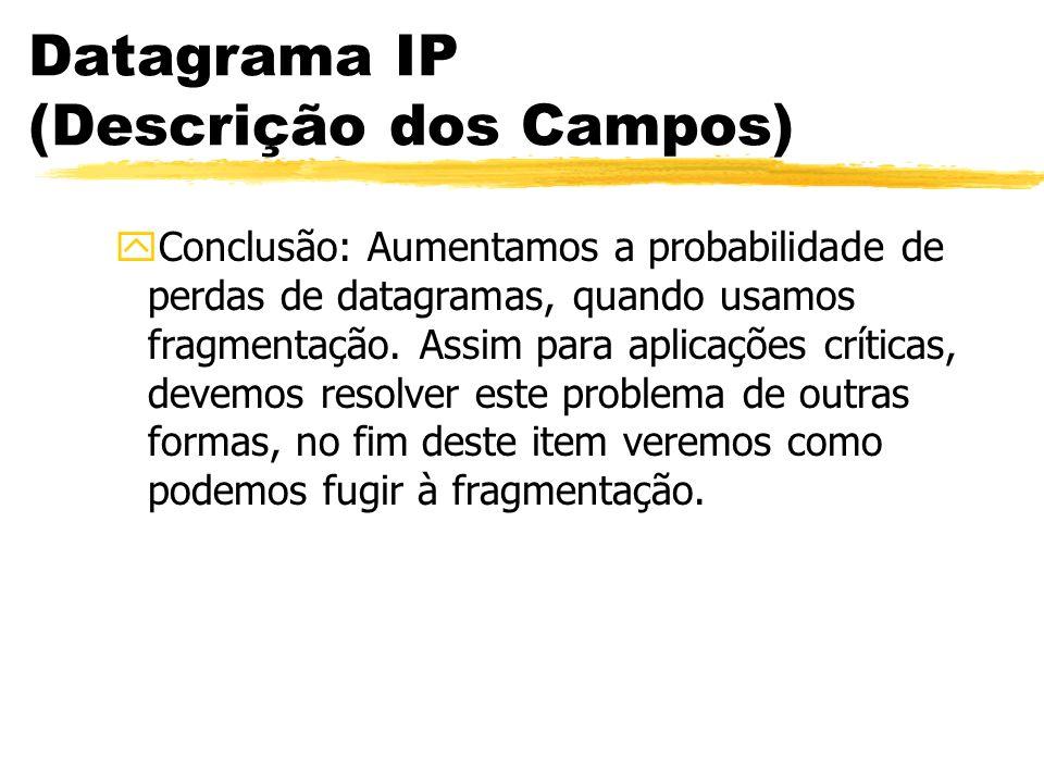 Datagrama IP (Descrição dos Campos) yConclusão: Aumentamos a probabilidade de perdas de datagramas, quando usamos fragmentação. Assim para aplicações