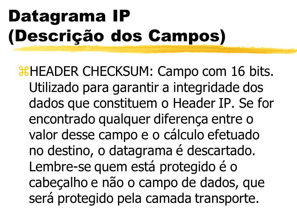 Datagrama IP (Descrição dos Campos) zHEADER CHECKSUM: Campo com 16 bits. Utilizado para garantir a integridade dos dados que constituem o Header IP. S