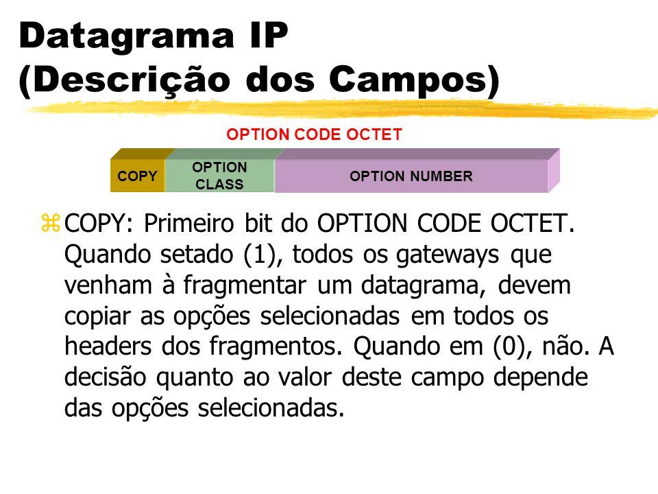 Datagrama IP (Descrição dos Campos) zCOPY: Primeiro bit do OPTION CODE OCTET. Quando setado (1), todos os gateways que venham à fragmentar um datagram